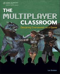 The Multiplayer Classroom Designing Coursework as a Game by Lee Sheldon