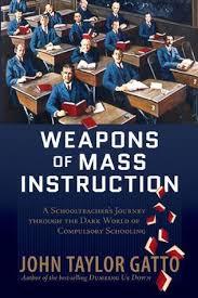 Weapons of Mass Instruction A Schoolteachers Journey through the Dark World of Compulsory Schooling