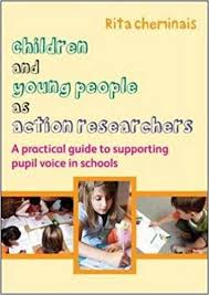 Children and Young People as Action Researchers A Practical Guide to Supporting Pupil Voice in Schools