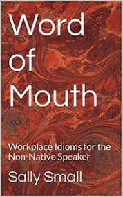 Word of Mouth Workplace Idioms for the Non-Native Speaker 2nd Edition